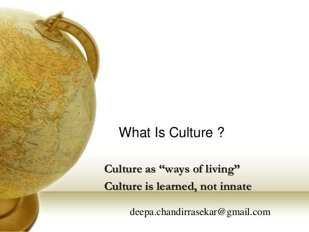 "What Is Culture ? Culture as ""ways of living"" Culture is learned, not innate deepa.chandirrasekar@gmail.com"