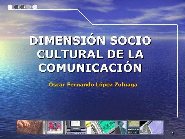 DIMENSIÓN SOCIO  CULTURAL DE LA  COMUNICACIÓN   Oscar Fernando López Zuluaga                                      1