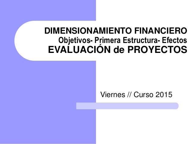 DIMENSIONAMIENTO FINANCIERO Objetivos- Primera Estructura- Efectos EVALUACIÓN de PROYECTOS Viernes // Curso 2015