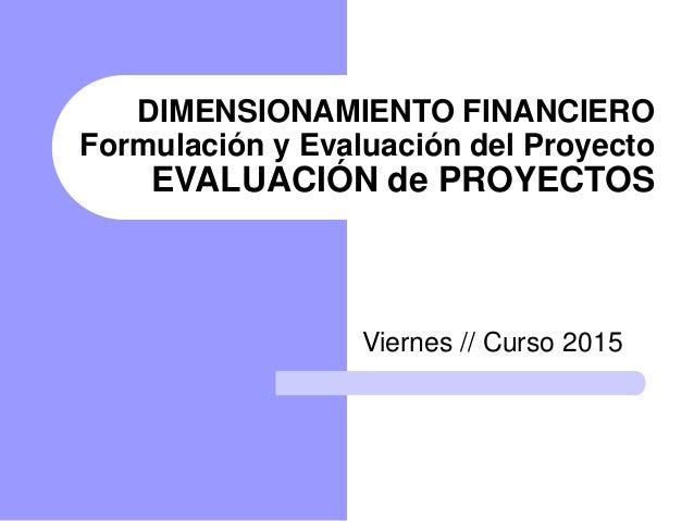 DIMENSIONAMIENTO FINANCIERO Formulación y Evaluación del Proyecto EVALUACIÓN de PROYECTOS Viernes // Curso 2015