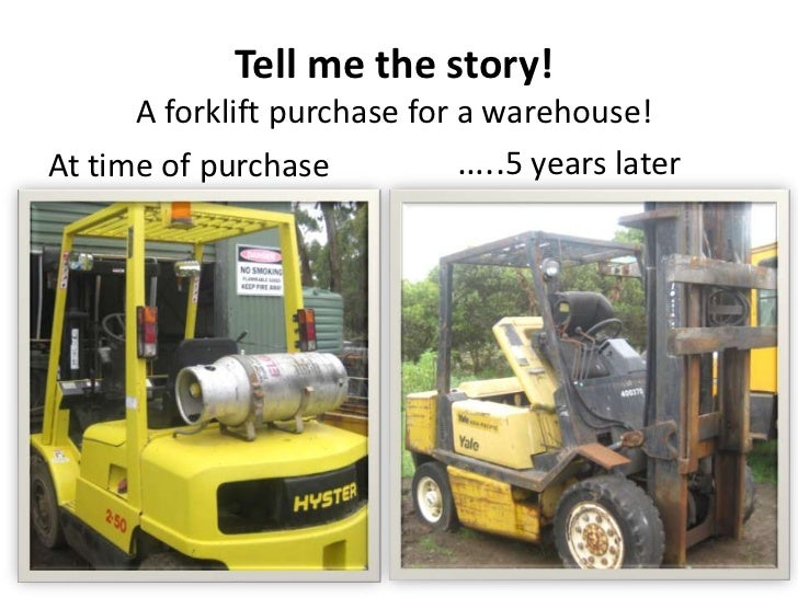 Tell me the story!      A forklift purchase for a warehouse!At time of purchase           …..5 years later