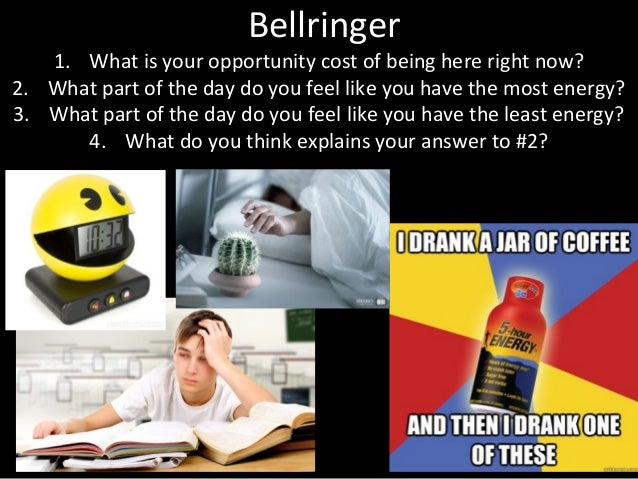 Bellringer  1. What is your opportunity cost of being here right now? 2. What part of the day do you feel like you have th...