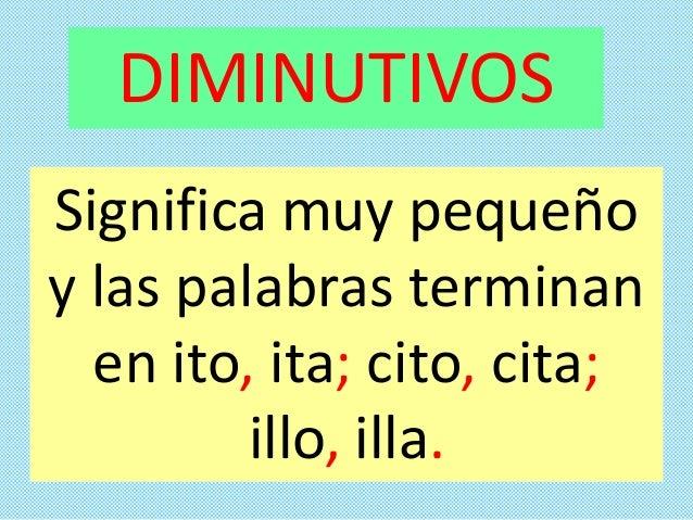 Significa muy pequeño y las palabras terminan en ito, ita; cito, cita; illo, illa. DIMINUTIVOS