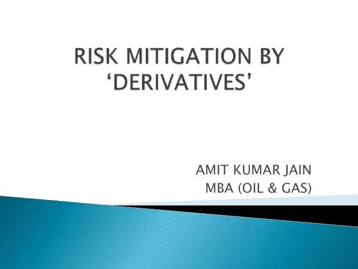 RISK MITIGATION BY 'DERIVATIVES'<br />AMIT KUMAR JAIN<br />MBA (OIL & GAS)<br />