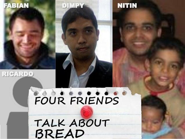 FABIAN       DIMPY     NITINRICARDO          FOUR FRIENDS          TALK ABOUT          BREAD