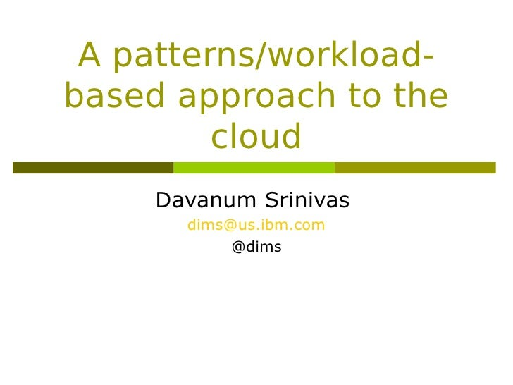 A patterns/workload-based approach to the         cloud     Davanum Srinivas       dims@us.ibm.com            @dims