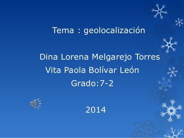 Tema : geolocalización Dina Lorena Melgarejo Torres Vita Paola Bolívar León Grado:7-2 2014