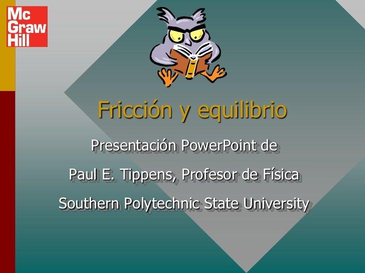 Fricción y equilibrio    Presentación PowerPoint de Paul E. Tippens, Profesor de FísicaSouthern Polytechnic State University