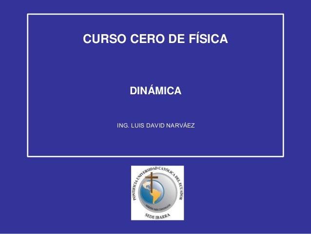 CURSO CERO DE FÍSICA  DINÁMICA ING. LUIS DAVID NARVÁEZ