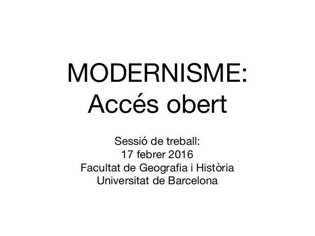 MODERNISME: Accés obert Sessió de treball:  17 febrer 2016  Facultat de Geografia i Història  Universitat de Barcelona