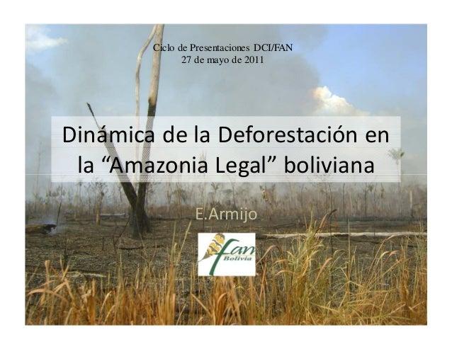 """Ciclo de Presentaciones DCI/FAN               27 de mayo de 2011Dinámica de la Deforestación en la """"Amazonia Legal"""" bolivi..."""