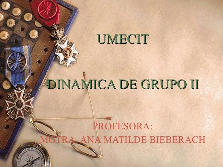 UMECIT DINAMICA DE GRUPO II PROFESORA: MGTRA. ANA MATILDE BIEBERACH