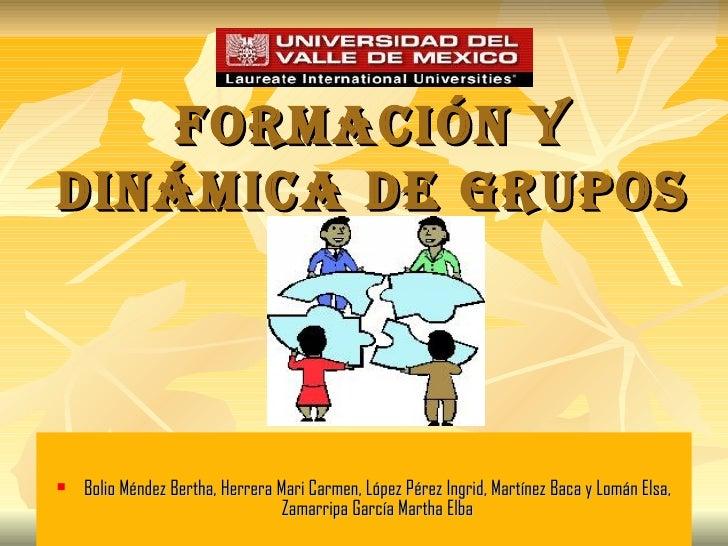 FORMACIÓN Y DINÁMICA DE GRUPOS <ul><li>Bolio Méndez Bertha, Herrera Mari Carmen, López Pérez Ingrid, Martínez Baca y Lomán...