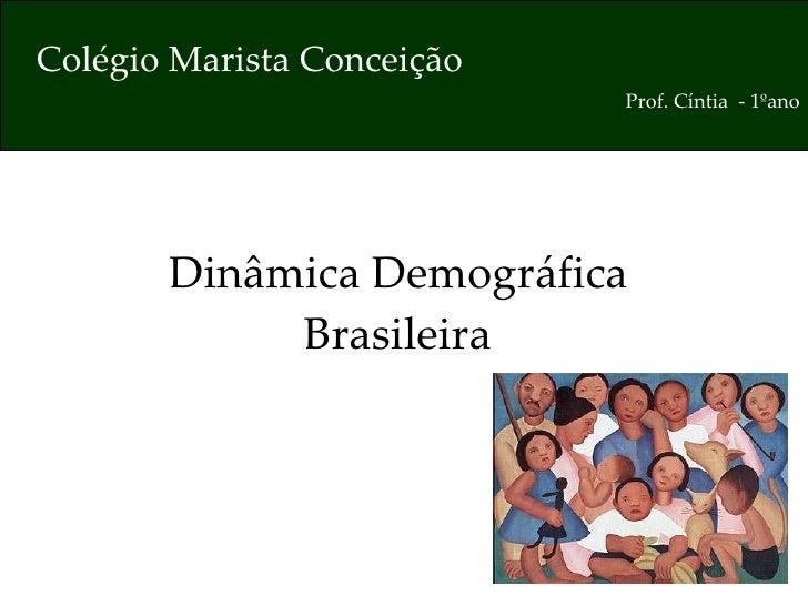 Dinâmica Demográfica  Brasileira   Colégio Marista Conceição Prof. Cíntia  - 1ºano