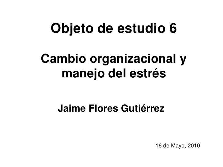 Objeto de estudio 6Cambio organizacional y manejo del estrés<br />Jaime Flores Gutiérrez<br />16 de Mayo, 2010<br />