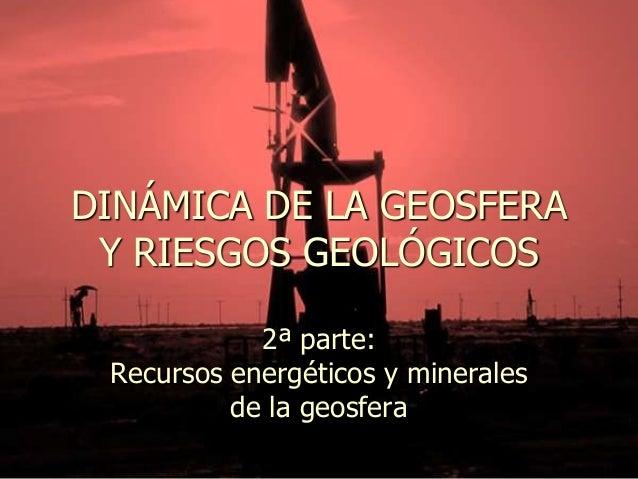 DINÁMICA DE LA GEOSFERA Y RIESGOS GEOLÓGICOS 2ª parte: Recursos energéticos y minerales de la geosfera