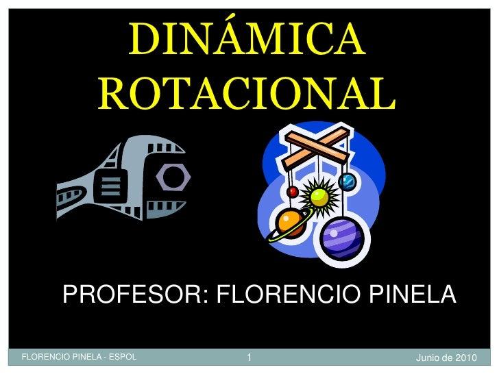 DINÁMICA                ROTACIONAL            PROFESOR: FLORENCIO PINELA  FLORENCIO PINELA - ESPOL   1   Junio de 2010