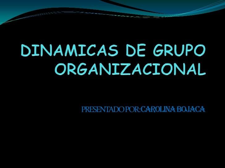 DINAMICAS DE GRUPO ORGANIZACIONAL<br />PRESENTADO POR: CAROLINA BOJACA<br />