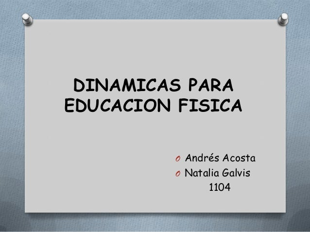 DINAMICAS PARAEDUCACION FISICA         O Andrés Acosta         O Natalia Galvis                1104