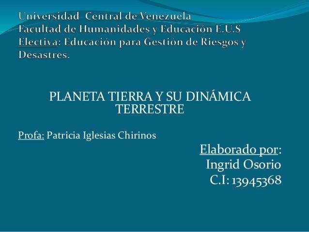 PLANETA TIERRA Y SU DINÁMICA  TERRESTRE  Profa: Patricia Iglesias Chirinos  Elaborado por:  Ingrid Osorio  C.I: 13945368