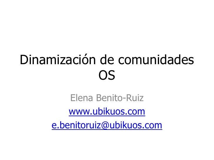 Dinamización de comunidades OS<br />Elena Benito-Ruiz<br />www.ubikuos.com<br />e.benitoruiz@ubikuos.com<br />
