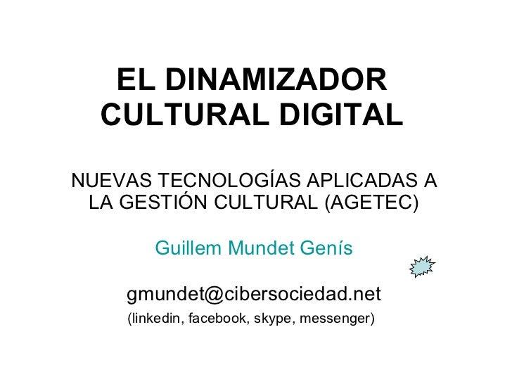 EL DINAMIZADOR CULTURAL   DIGITAL NUEVAS TECNOLOGÍAS APLICADAS A LA GESTIÓN CULTURAL (AGETEC) Guillem  Mundet  Genís [emai...