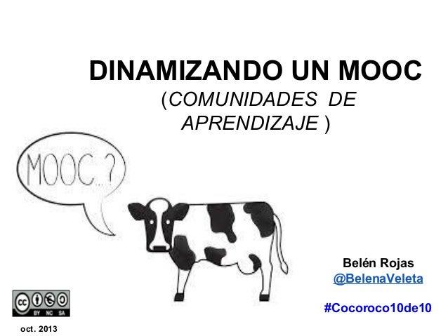DINAMIZANDO UN MOOC (COMUNIDADES DE APRENDIZAJE )  Belén Rojas @BelenaVeleta #Cocoroco10de10 oct. 2013