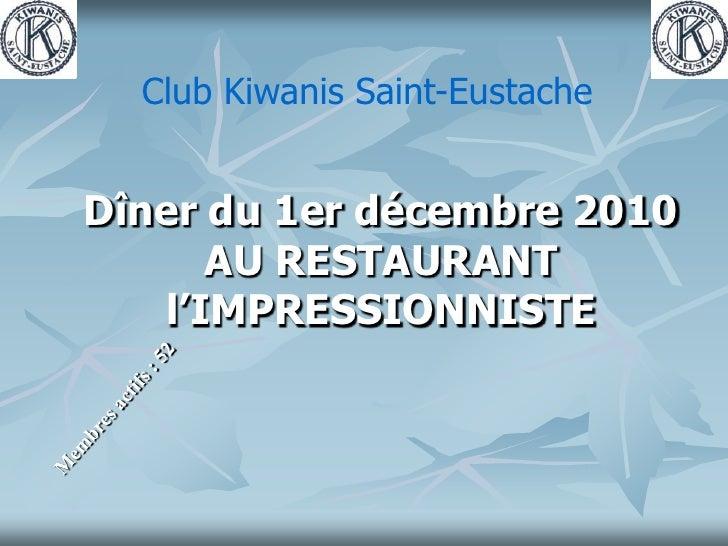 Club Kiwanis Saint-Eustache<br />Dîner du 1er décembre 2010<br />AU RESTAURANT l'IMPRESSIONNISTE<br />Membres actifs : 52<...