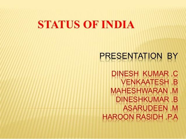 PRESENTATION BY DINESH KUMAR .C VENKAATESH .B MAHESHWARAN .M DINESHKUMAR .B ASARUDEEN .M HAROON RASIDH .P.A STATUS OF INDIA