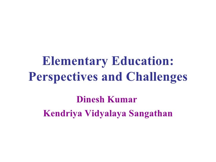 Elementary Education: Perspectives and Challenges Dinesh Kumar  Kendriya Vidyalaya Sangathan