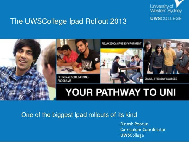 The UWSCollege Ipad Rollout 2013  One of the biggest Ipad rollouts of its kind Dinesh Poorun Curriculum Coordinator UWSCol...