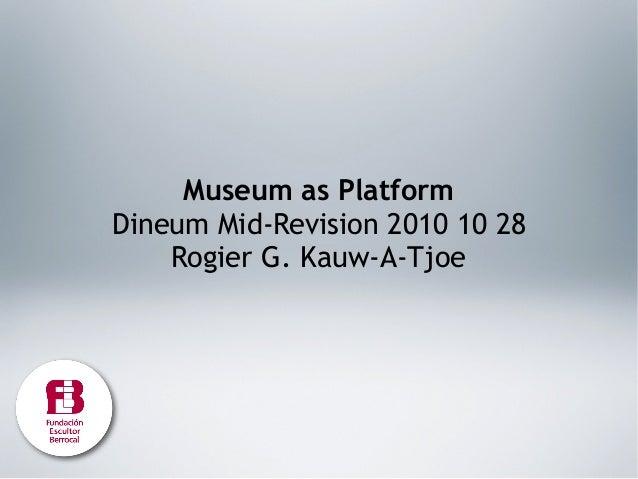 Museum as Platform Dineum Mid-Revision 2010 10 28 Rogier G. Kauw-A-Tjoe