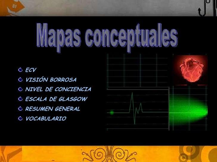 ECV   MAPAS CONCEPTUALES VISIÓN BORROSA NIVEL DE CONCIENCIA ESCALA DE GLASGOW Leidy Bernal RESUMEN GENERAL VOCABULARIO