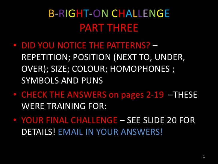 B-RIGHT-ON CHALLENGE            PART THREE• DID YOU NOTICE THE PATTERNS? –  REPETITION; POSITION (NEXT TO, UNDER,  OVER); ...