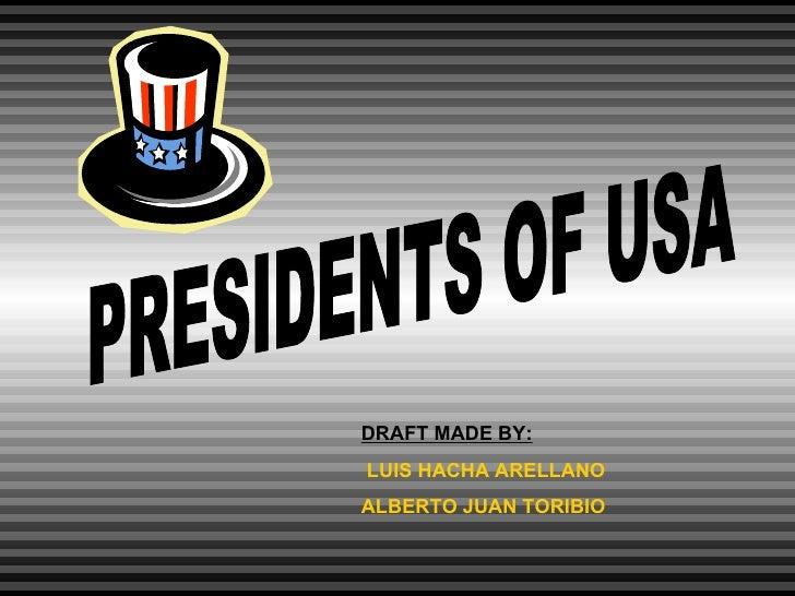 PRESIDENTS OF USA DRAFT MADE BY: LUIS HACHA ARELLANO  ALBERTO JUAN TORIBIO