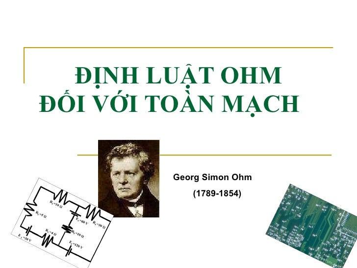 ĐỊNH LUẬT OHM ĐỐI VỚI TOÀN MẠCH Georg Simon Ohm (1789-1854)