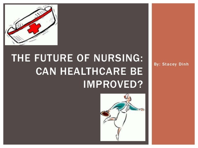 By: Stacey DinhTHE FUTURE OF NURSING:CAN HEALTHCARE BEIMPROVED?