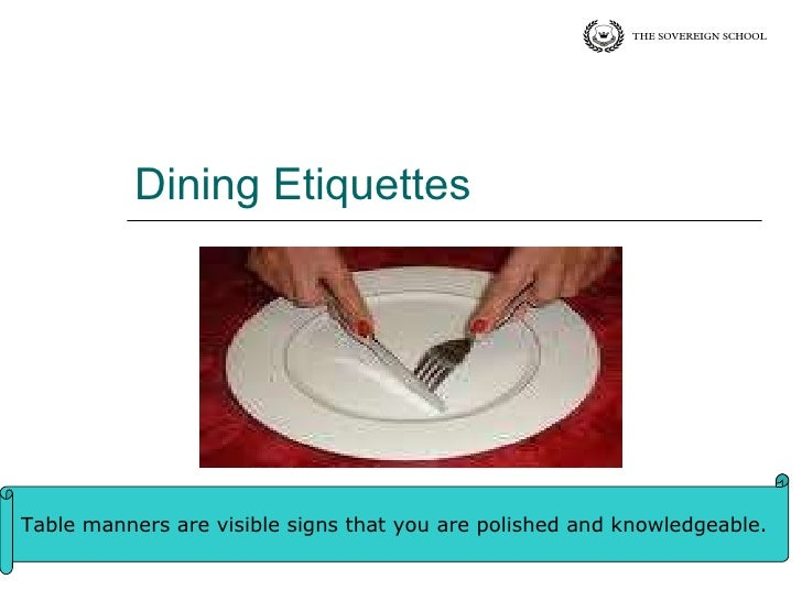 Dining Etiquettes Table manners are visible signs that you are polished and knowledgeable.