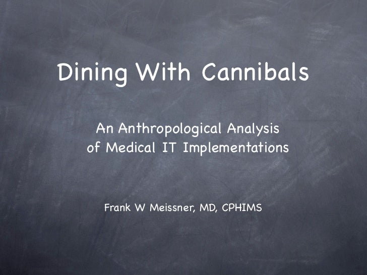 Dining With Cannibals   An Anthropological Analysis  of Medical IT Implementations    Frank W Meissner, MD, CPHIMS