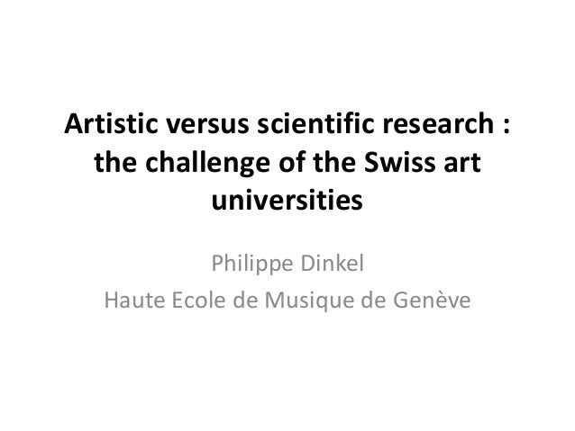 Artistic versus scientific research :the challenge of the Swiss artuniversitiesPhilippe DinkelHaute Ecole de Musique de Ge...