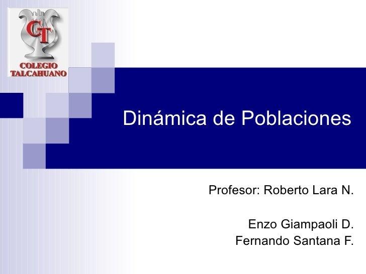 Dinámica de Poblaciones Profesor: Roberto Lara N. Enzo Giampaoli D. Fernando Santana F.