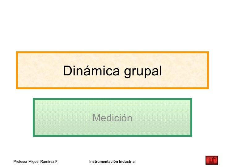 Dinámica grupal Medición Profesor Miguel Ramírez F. Instrumentación Industrial