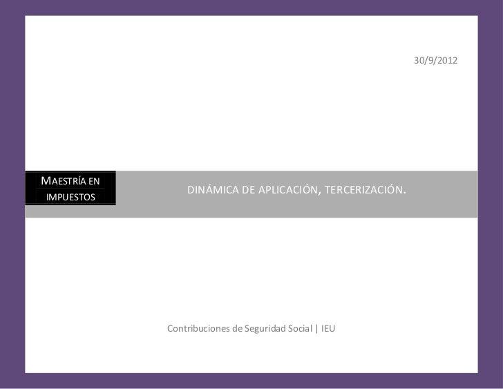 30/9/2012MAESTRÍA EN                  DINÁMICA DE APLICACIÓN, TERCERIZACIÓN.IMPUESTOS              Contribuciones de Segur...