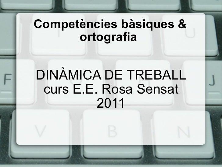 Competències  bàsiques & ortografia  DINÀMICA DE TREBALL curs E.E. Rosa Sensat 2011
