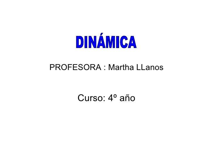 PROFESORA : Martha LLanos Curso: 4º año DINÁMICA