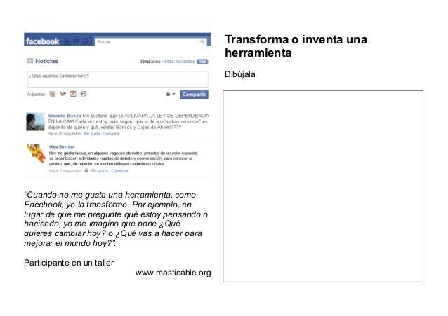 """""""Cuando no me gusta una herramienta, como Facebook, yo la transformo. Por ejemplo, en lugar de que me pregunte qué estoy p..."""