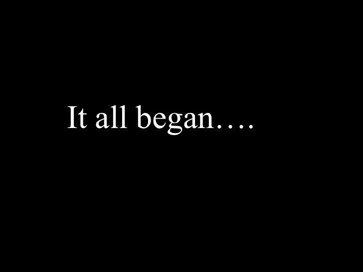 <ul><li>It all began…. </li></ul>