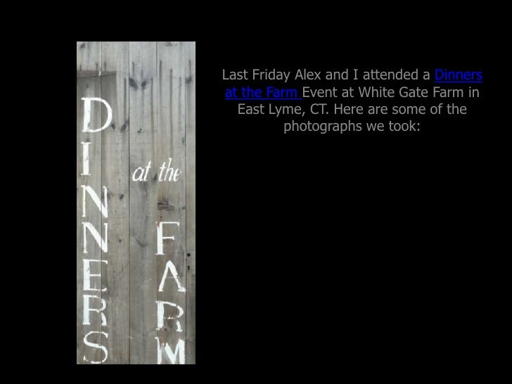 Last Friday Alex and I attended a Dinners at the Farm Event at White Gate Farm in East Lyme, CT. Here are some of the phot...