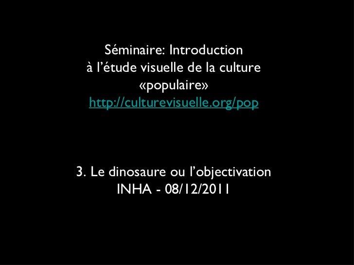 Séminaire: Introduction à l'étude visuelle de la culture «populaire» http://culturevisuelle.org/pop 3. Le dinosaure ou l'o...