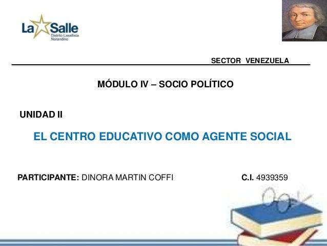 SECTOR VENEZUELA MÓDULO IV – SOCIO POLÍTICO UNIDAD II EL CENTRO EDUCATIVO COMO AGENTE SOCIAL PARTICIPANTE: DINORA MARTIN C...